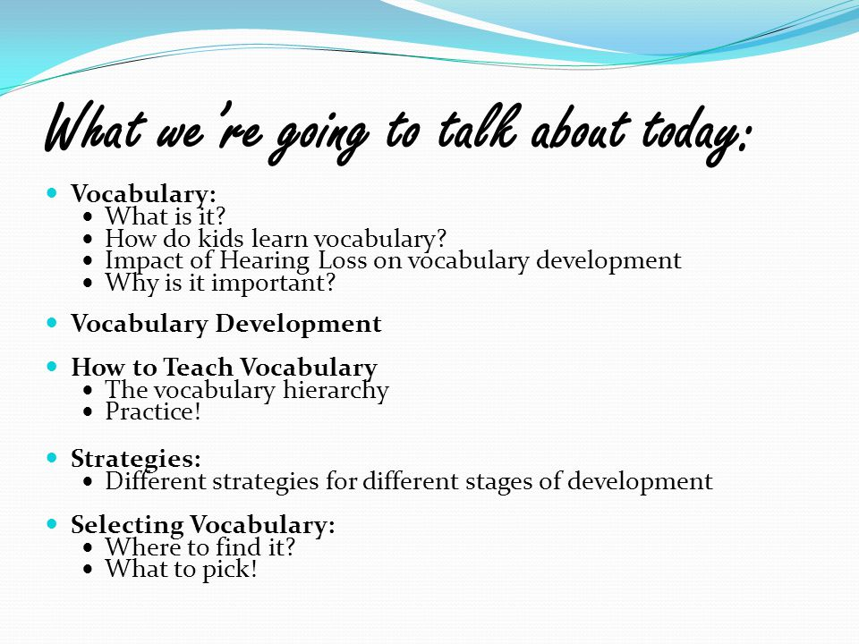 What we're going to talk about today: Vocabulary: What is it? How do kids learn vocabulary? Impact of Hearing Loss on vocabulary development Why is it