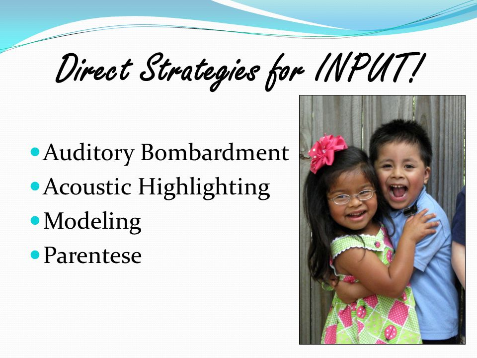 Direct Strategies for INPUT! Auditory Bombardment Acoustic Highlighting Modeling Parentese