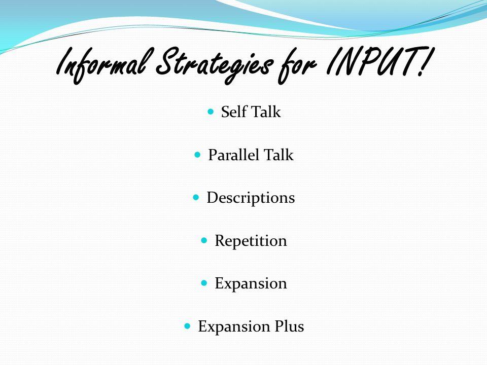 Informal Strategies for INPUT! Self Talk Parallel Talk Descriptions Repetition Expansion Expansion Plus