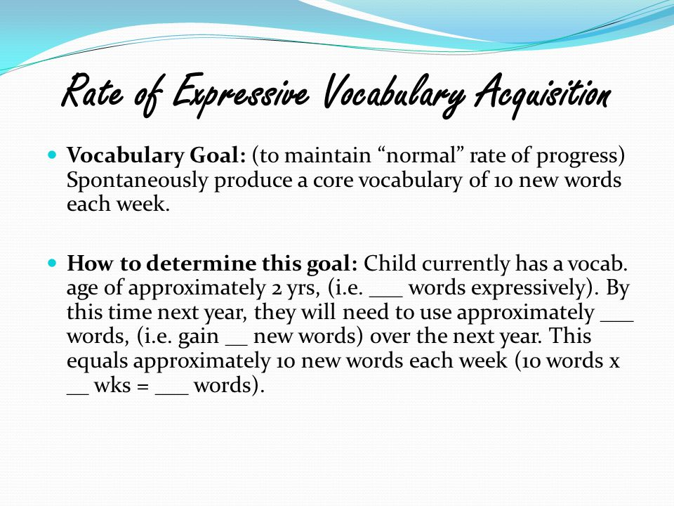"""Rate of Expressive Vocabulary Acquisition Vocabulary Goal: (to maintain """"normal"""" rate of progress) Spontaneously produce a core vocabulary of 10 new w"""
