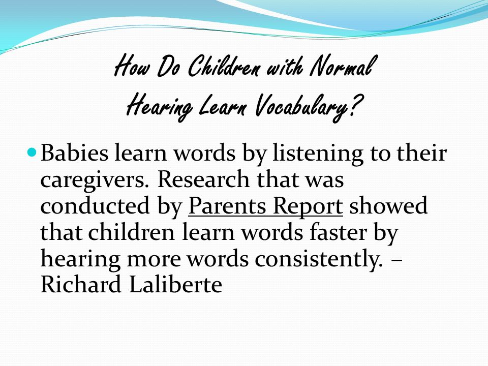 How Do Children with Normal Hearing Learn Vocabulary? Babies learn words by listening to their caregivers. Research that was conducted by Parents Repo