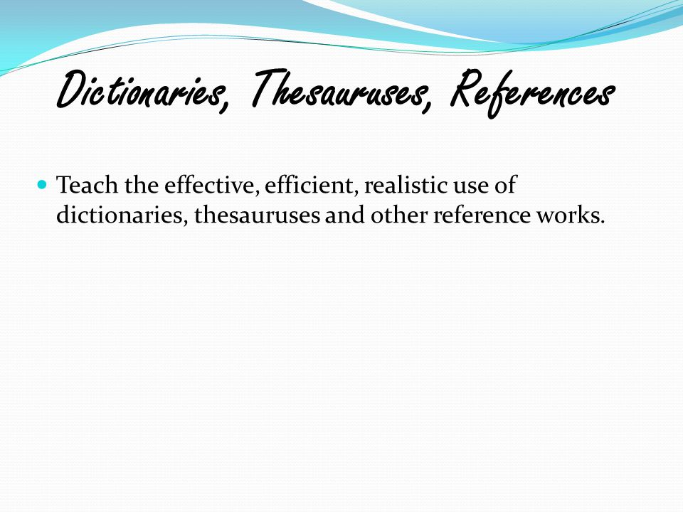 Teach the effective, efficient, realistic use of dictionaries, thesauruses and other reference works. Dictionaries, Thesauruses, References