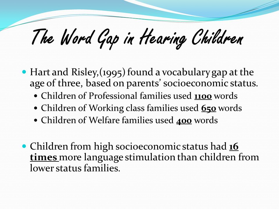 The Word Gap in Hearing Children Hart and Risley,(1995) found a vocabulary gap at the age of three, based on parents' socioeconomic status. Children o