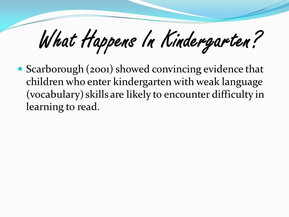 What Happens In Kindergarten? Scarborough (2001) showed convincing evidence that children who enter kindergarten with weak language (vocabulary) skill