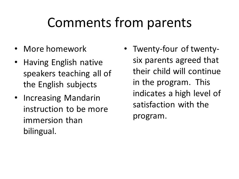 Comments from parents More homework Having English native speakers teaching all of the English subjects Increasing Mandarin instruction to be more immersion than bilingual.