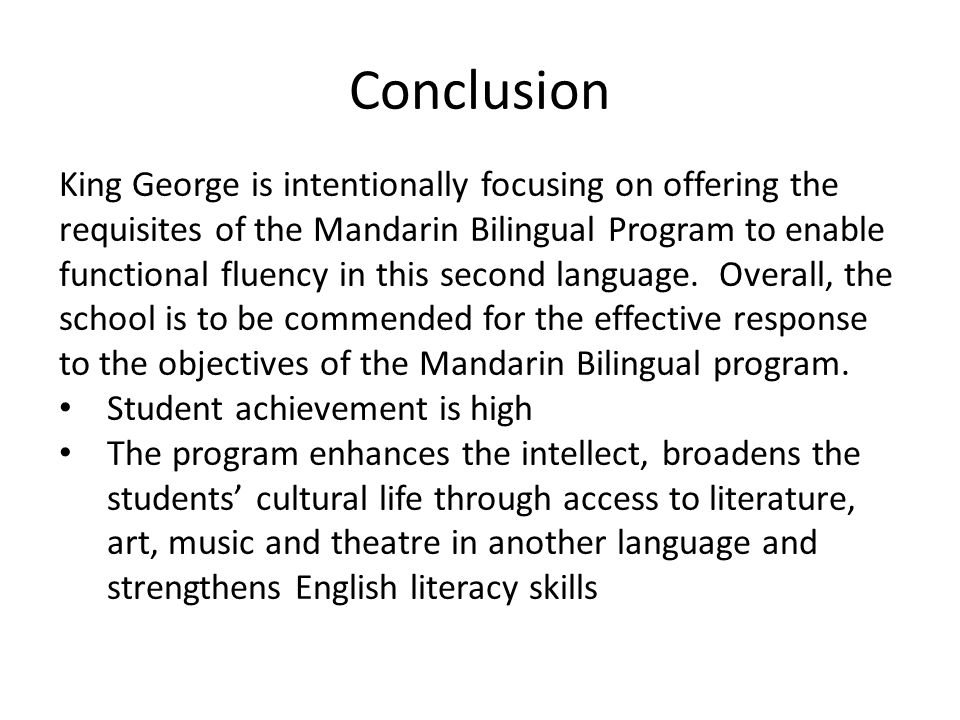 Conclusion King George is intentionally focusing on offering the requisites of the Mandarin Bilingual Program to enable functional fluency in this second language.