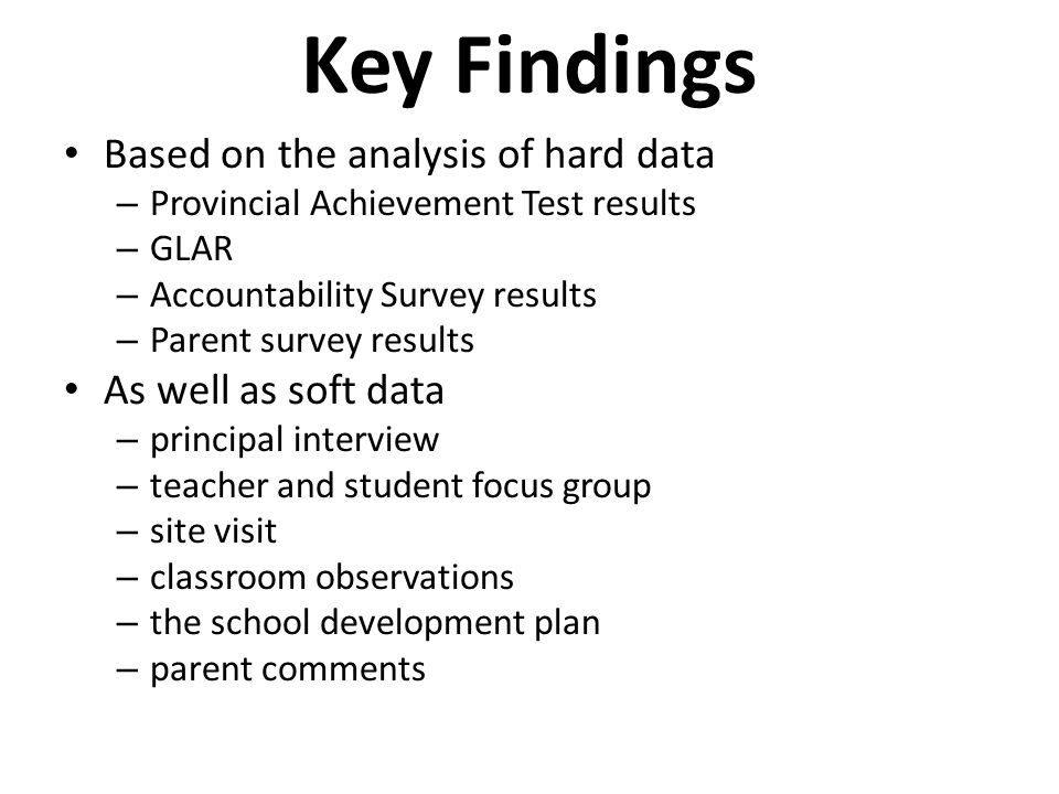 Key Findings Based on the analysis of hard data – Provincial Achievement Test results – GLAR – Accountability Survey results – Parent survey results A