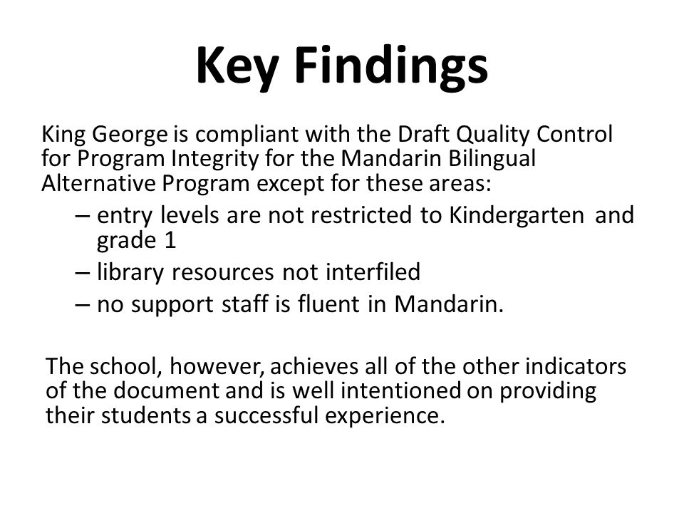 Key Findings King George is compliant with the Draft Quality Control for Program Integrity for the Mandarin Bilingual Alternative Program except for these areas: – entry levels are not restricted to Kindergarten and grade 1 – library resources not interfiled – no support staff is fluent in Mandarin.