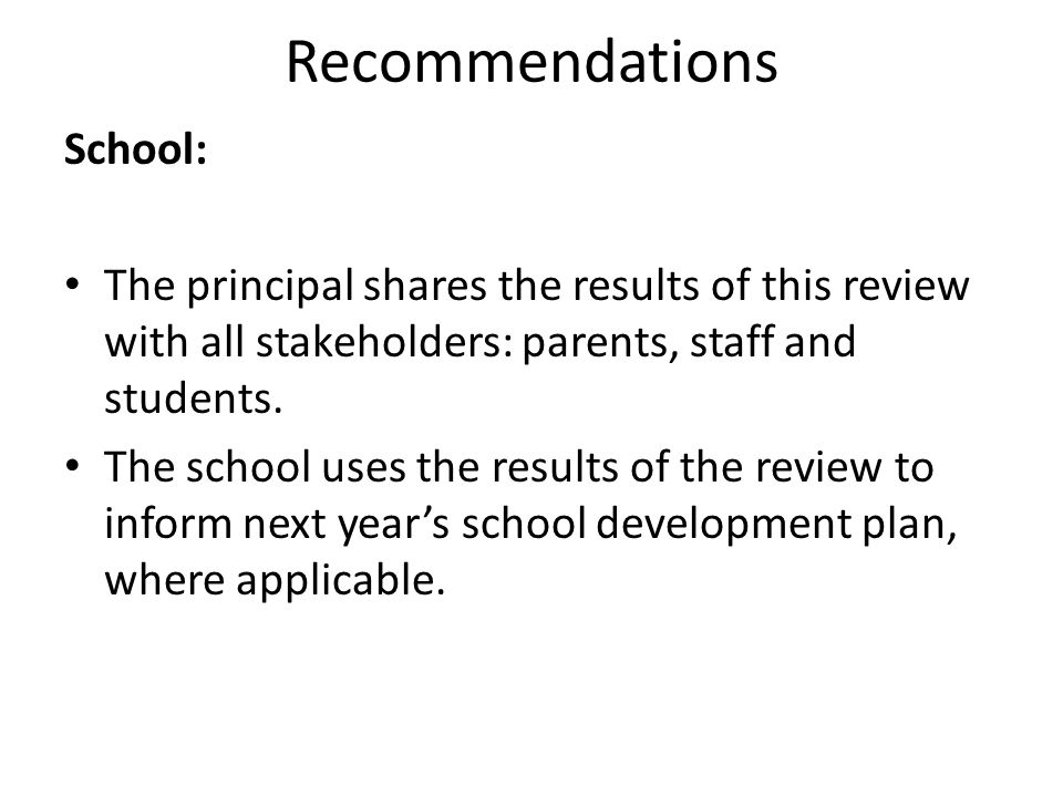Recommendations School: The principal shares the results of this review with all stakeholders: parents, staff and students. The school uses the result