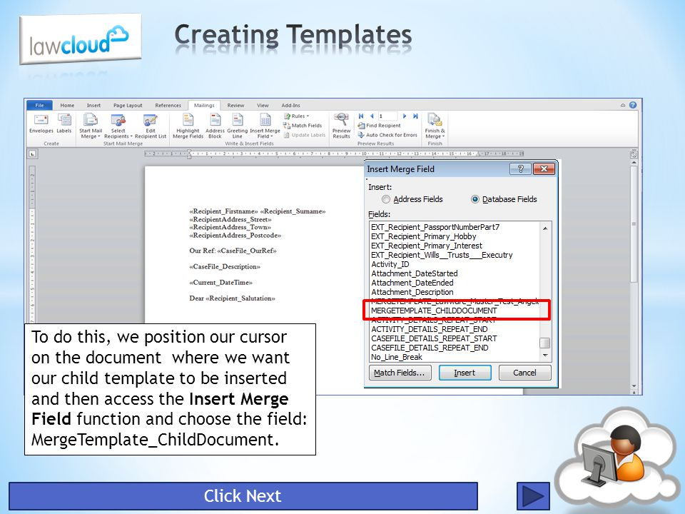 Click Next To do this, we position our cursor on the document where we want our child template to be inserted and then access the Insert Merge Field f