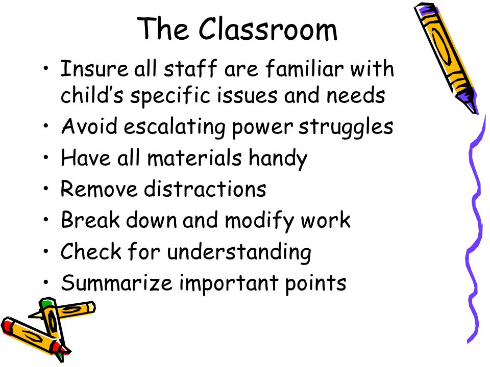 The Classroom Reduce noise and distractions (seating, cubicles, etc.) Offer breaks whenever possible (send on errands, break up difficult work) Offer choices Be prepared and informed Use concrete hands-on projects Allow extra time for task completion