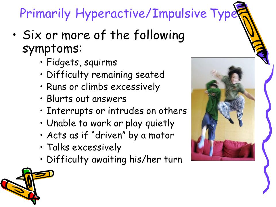 Primarily Inattentive Type Six or more of the following symptoms: –Poor attention to detail, careless mistakes –Doesn't listen –Poor follow-through –Poor organization –Trouble sustaining attention –Avoids tasks requiring mental effort –Easily distracted – Forgetful