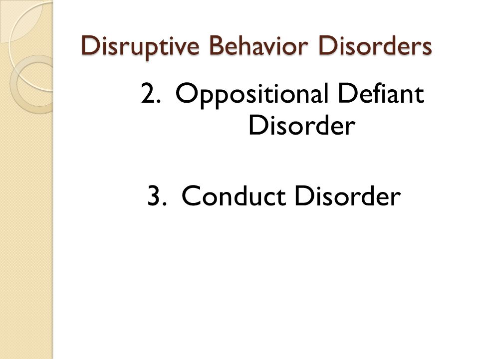 Disruptive Behavior Disorders 2. Oppositional Defiant Disorder 3. Conduct Disorder