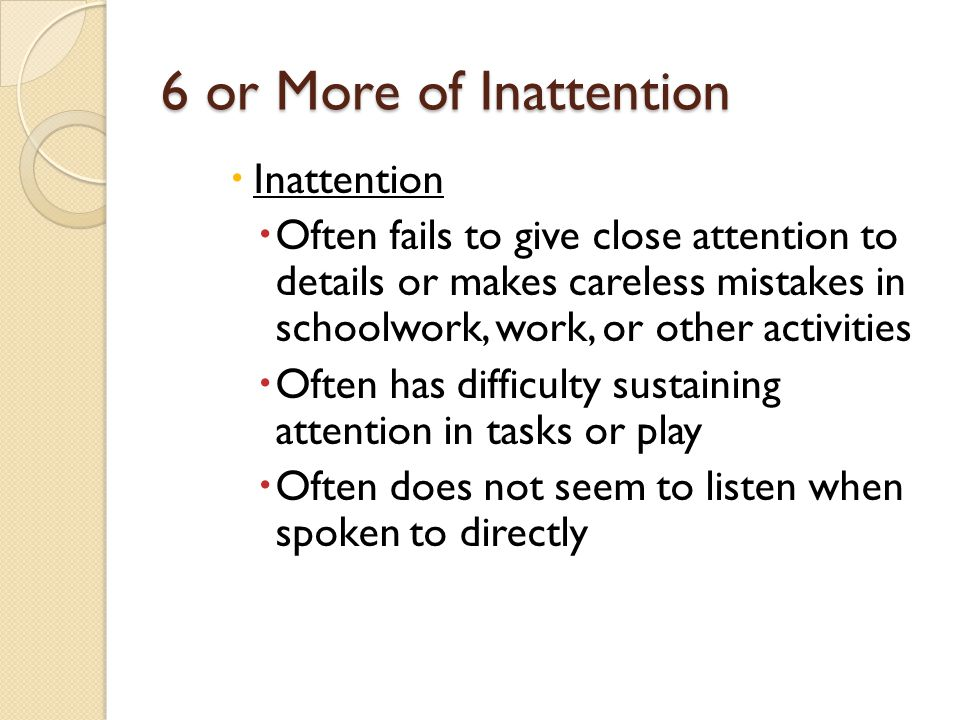 Diagnostic Criteria: Inattentive Type DSM-IV 1994 and TR 2000 APA ◦ Six or more of the following symptoms of inattention have persisted for at least 6