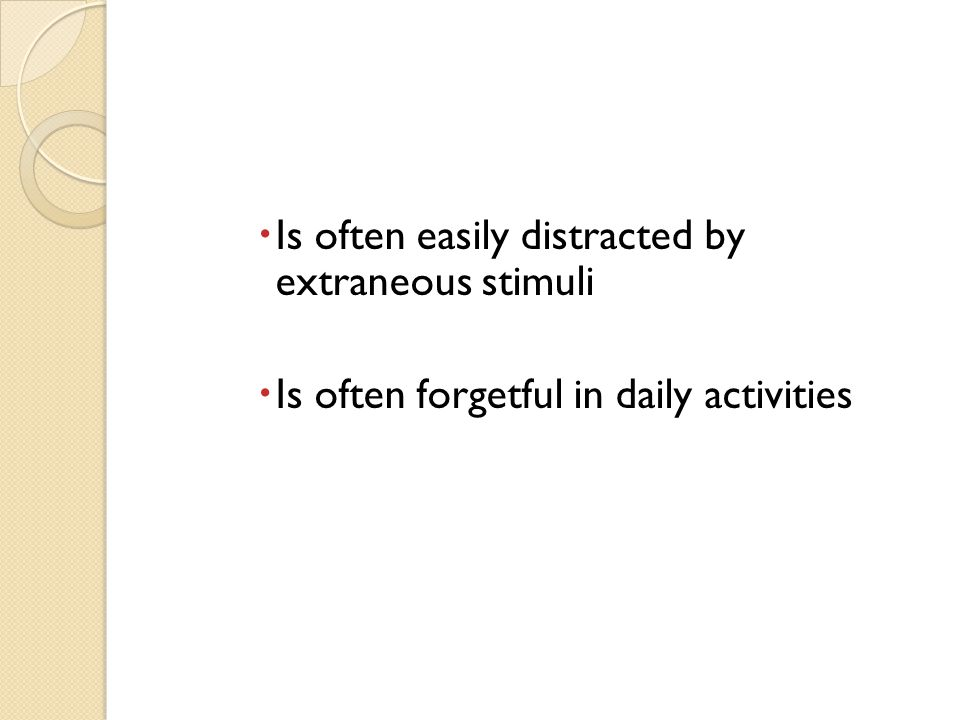  Is often easily distracted by extraneous stimuli  Is often forgetful in daily activities