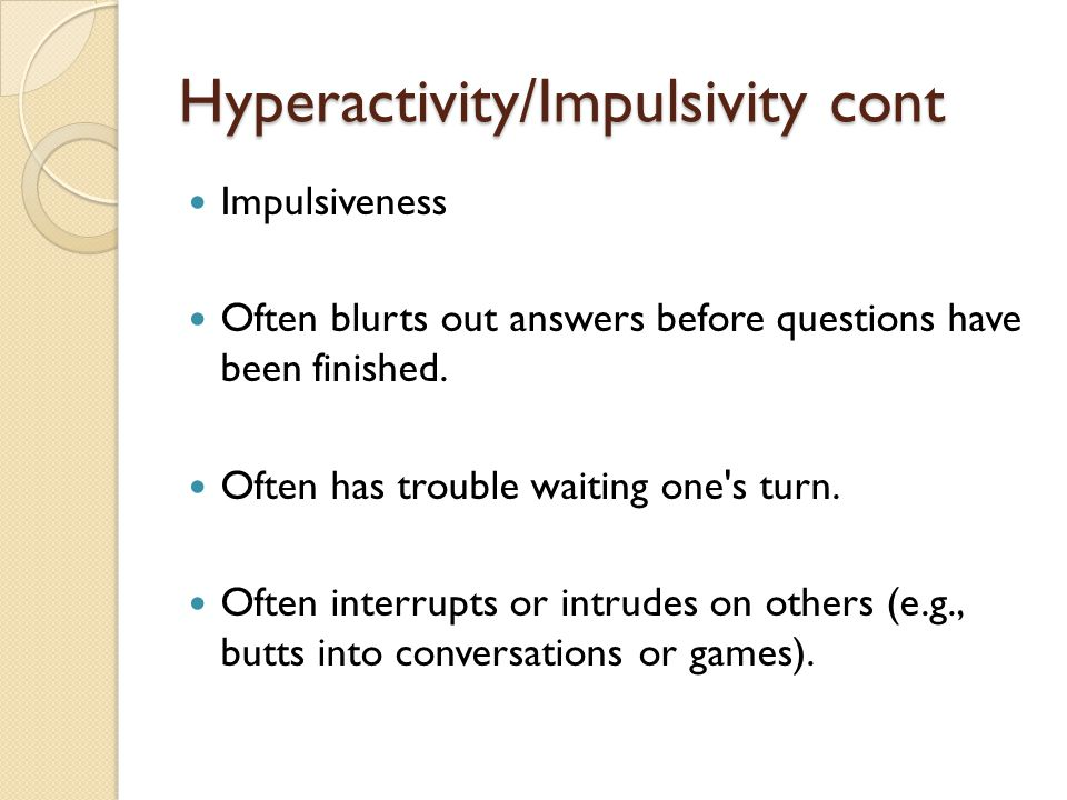 "Hyperactivity/Impulsivity cont.  Often has difficulty playing or engaging in leisure activities quietly  Is often ""on the go"" or often acts as if ""d"
