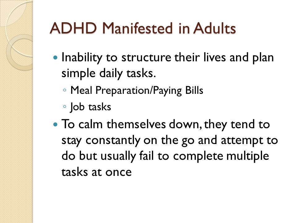 ADHD Manifested in Adults Inability to structure their lives and plan simple daily tasks.