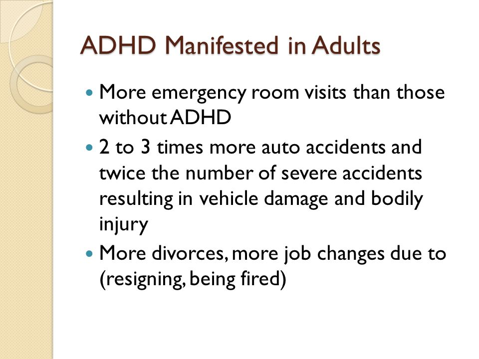 ADHD Manifested in Adults More emergency room visits than those without ADHD 2 to 3 times more auto accidents and twice the number of severe accidents resulting in vehicle damage and bodily injury More divorces, more job changes due to (resigning, being fired)