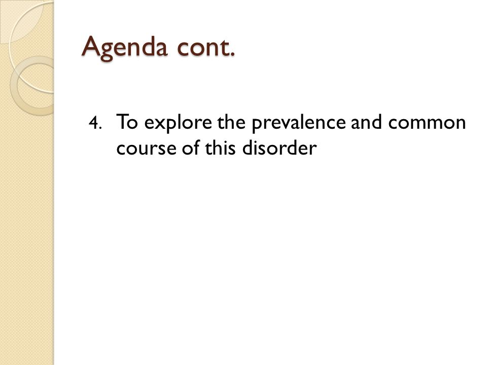 Agenda cont. 4. To explore the prevalence and common course of this disorder