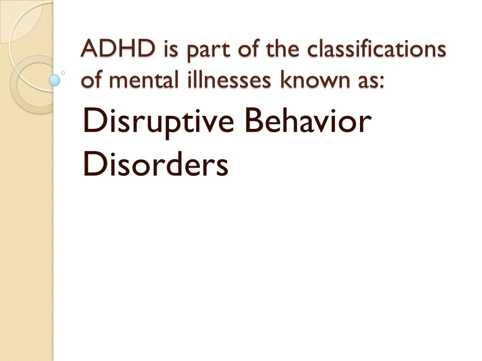 ADHD is part of the classifications of mental illnesses known as: Disruptive Behavior Disorders