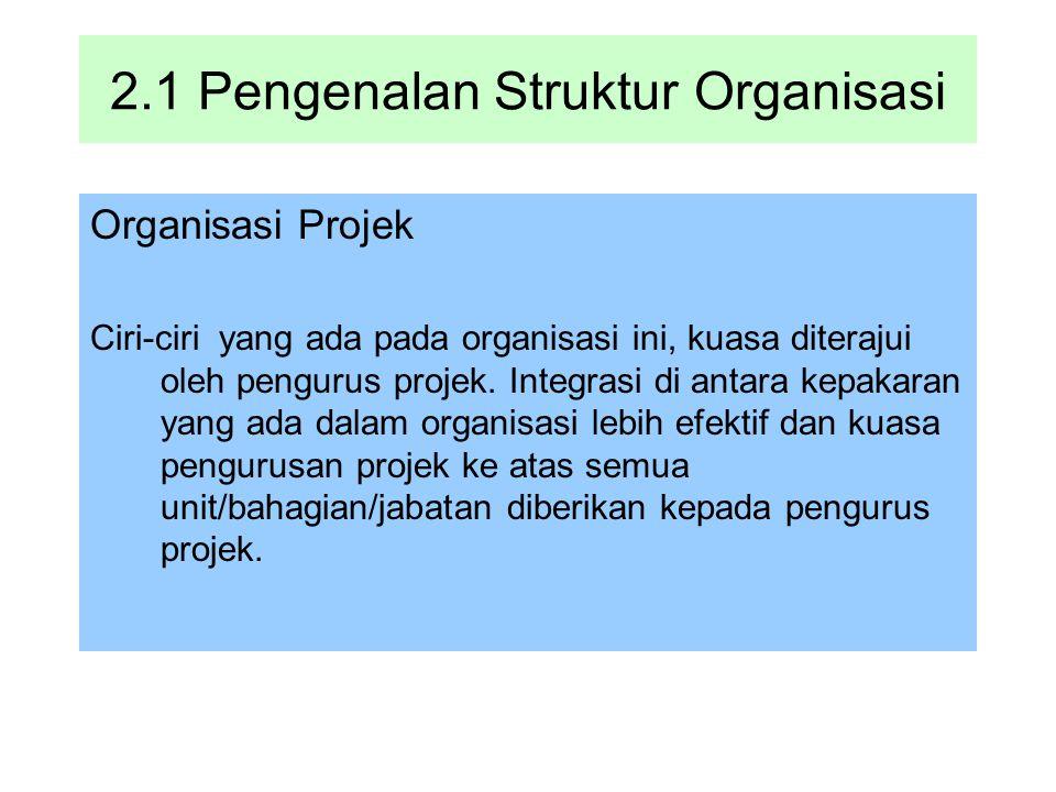 2.1 Pengenalan Struktur Organisasi Organisasi Projek Ciri-ciri yang ada pada organisasi ini, kuasa diterajui oleh pengurus projek. Integrasi di antara