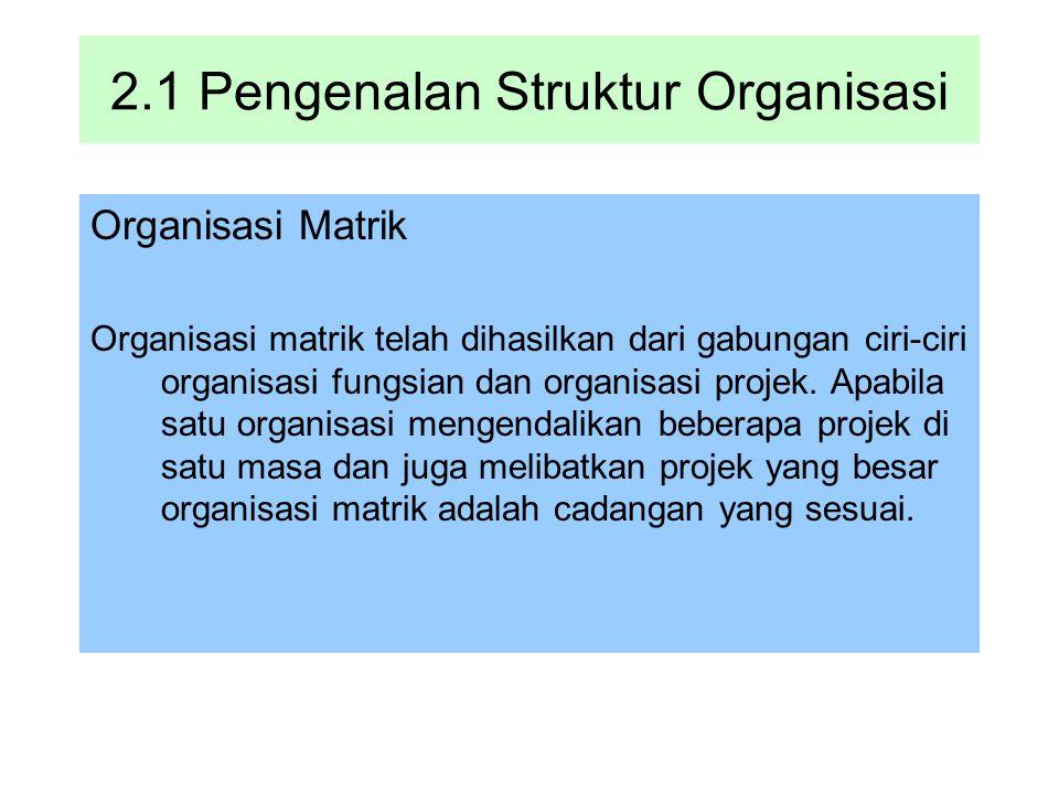 2.1 Pengenalan Struktur Organisasi Organisasi Matrik Organisasi matrik telah dihasilkan dari gabungan ciri-ciri organisasi fungsian dan organisasi pro