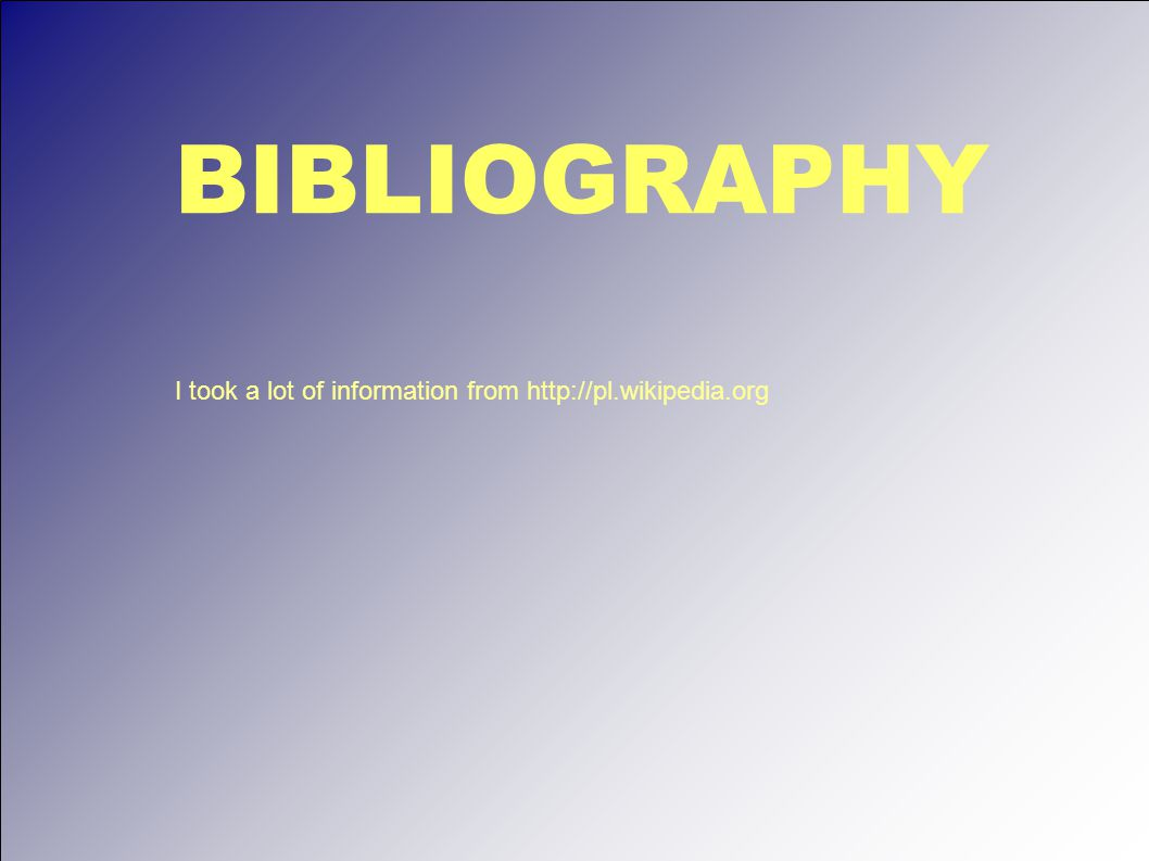 BIBLIOGRAPHY I took a lot of information from http://pl.wikipedia.org