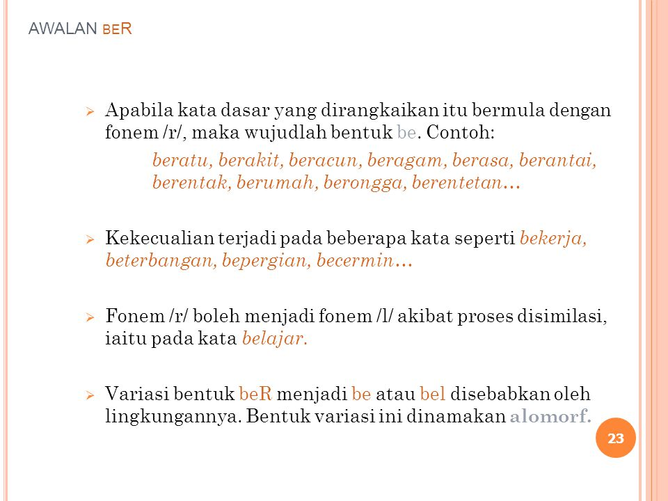 AWALAN BE R  Apabila kata dasar yang dirangkaikan itu bermula dengan fonem /r/, maka wujudlah bentuk be. Contoh: beratu, berakit, beracun, beragam, b