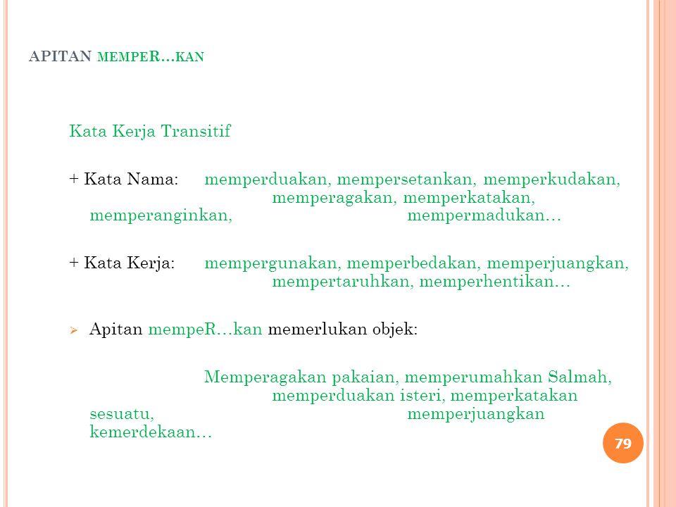 APITAN MEMPE R… KAN Kata Kerja Transitif + Kata Nama:memperduakan, mempersetankan, memperkudakan, memperagakan, memperkatakan, memperanginkan, memperm