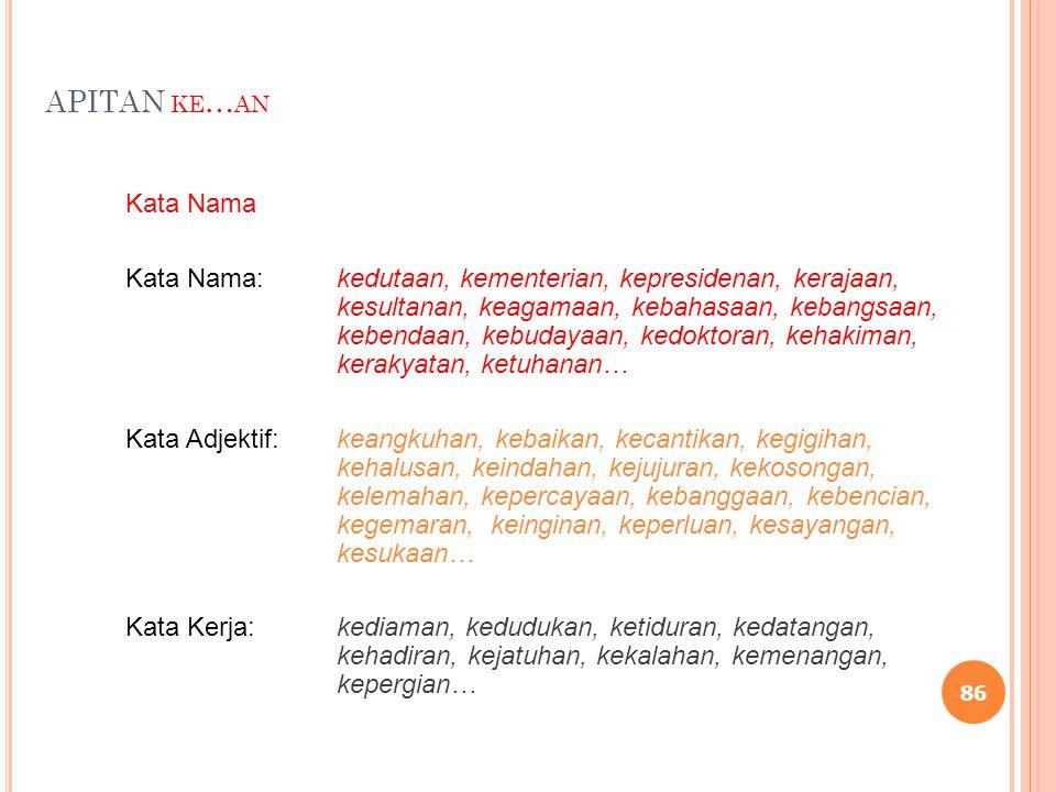 APITAN KE … AN Kata Nama Kata Nama:kedutaan, kementerian, kepresidenan, kerajaan, kesultanan, keagamaan, kebahasaan, kebangsaan, kebendaan, kebudayaan