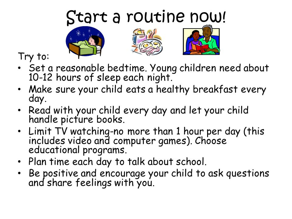 Start a routine now! Try to: Set a reasonable bedtime. Young children need about 10-12 hours of sleep each night. Make sure your child eats a healthy