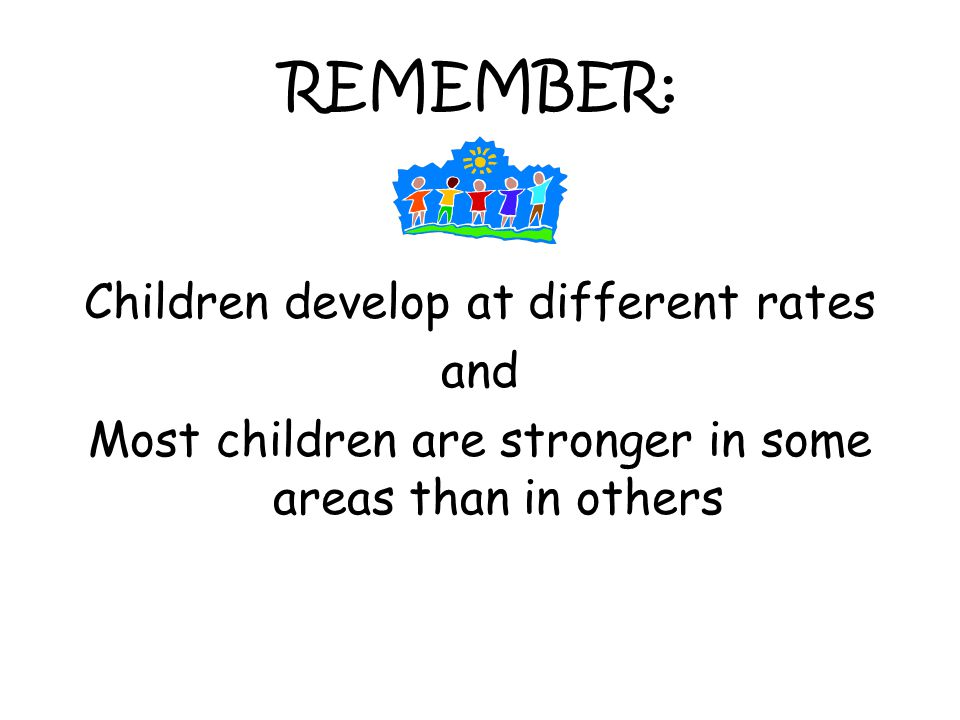 REMEMBER: Children develop at different rates and Most children are stronger in some areas than in others