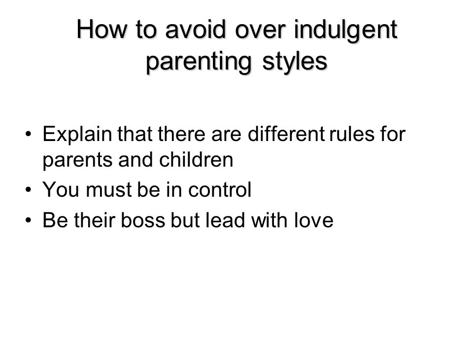 Explain that there are different rules for parents and children You must be in control Be their boss but lead with love