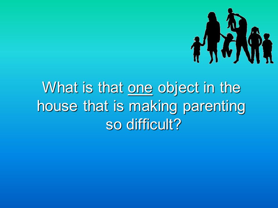 What is that one object in the house that is making parenting so difficult?