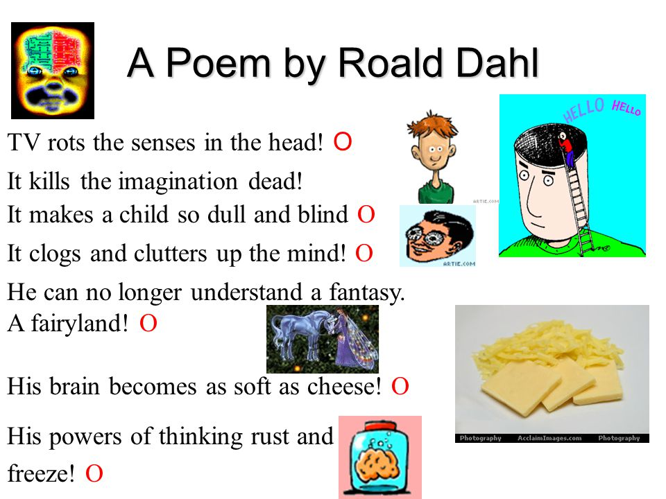 A Poem by Roald Dahl TV rots the senses in the head! O His brain becomes as soft as cheese! O It clogs and clutters up the mind! O It makes a child so
