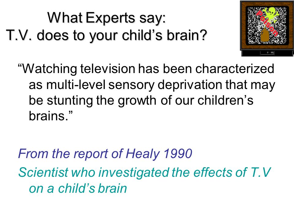 "What Experts say: T.V. does to your child's brain? ""Watching television has been characterized as multi-level sensory deprivation that may be stunting"