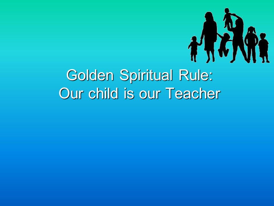 Golden Spiritual Rule: Our child is our Teacher