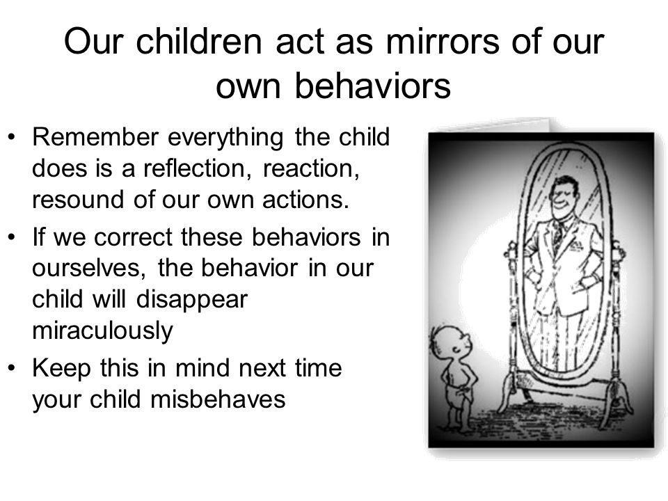 Our children act as mirrors of our own behaviors Remember everything the child does is a reflection, reaction, resound of our own actions. If we corre