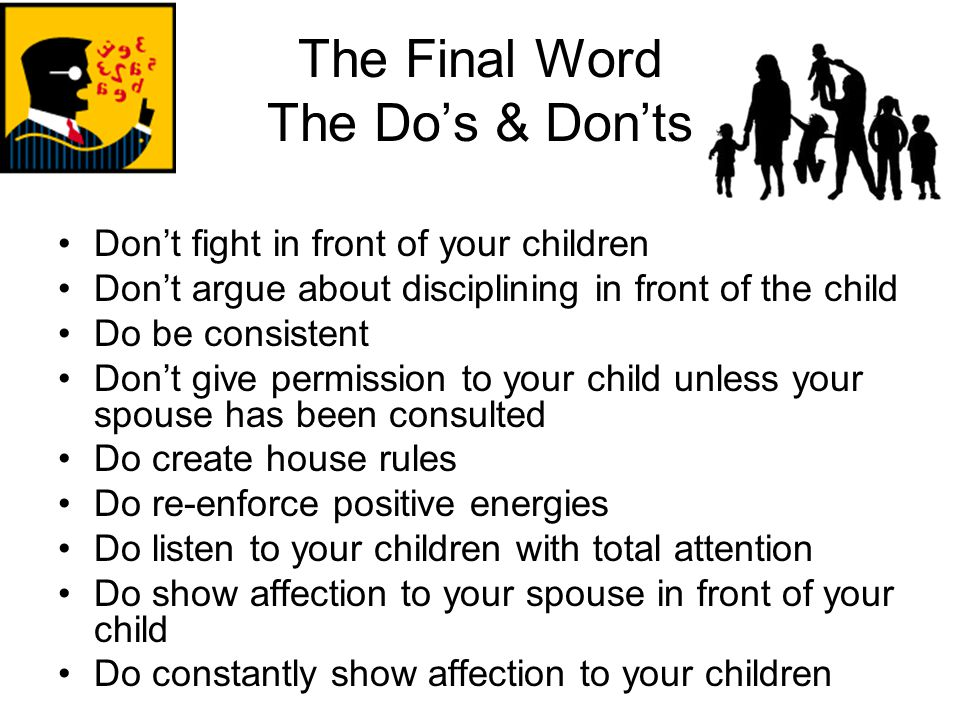 The Final Word The Do's & Don'ts Don't fight in front of your children Don't argue about disciplining in front of the child Do be consistent Don't giv