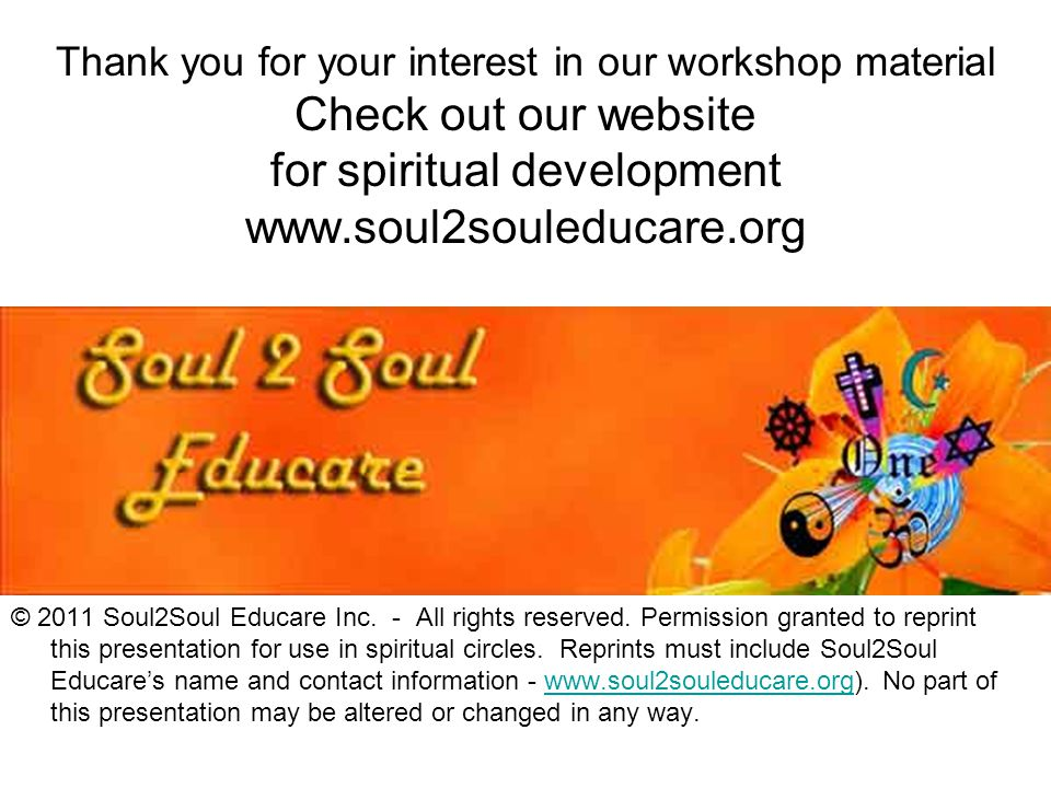 Thank you for your interest in our workshop material Check out our website for spiritual development www.soul2souleducare.org © 2011 Soul2Soul Educare