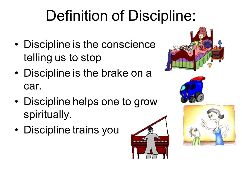 Definition of Discipline: Discipline is the conscience telling us to stop Discipline is the brake on a car. Discipline helps one to grow spiritually.
