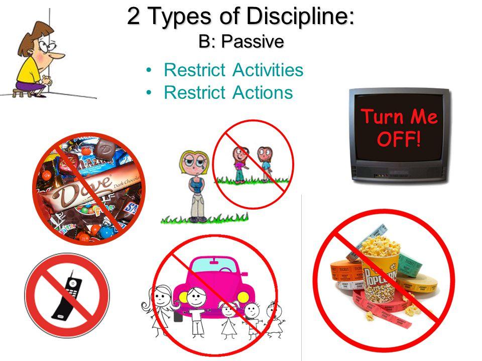 2 Types of Discipline: B: Passive Restrict Activities Restrict Actions