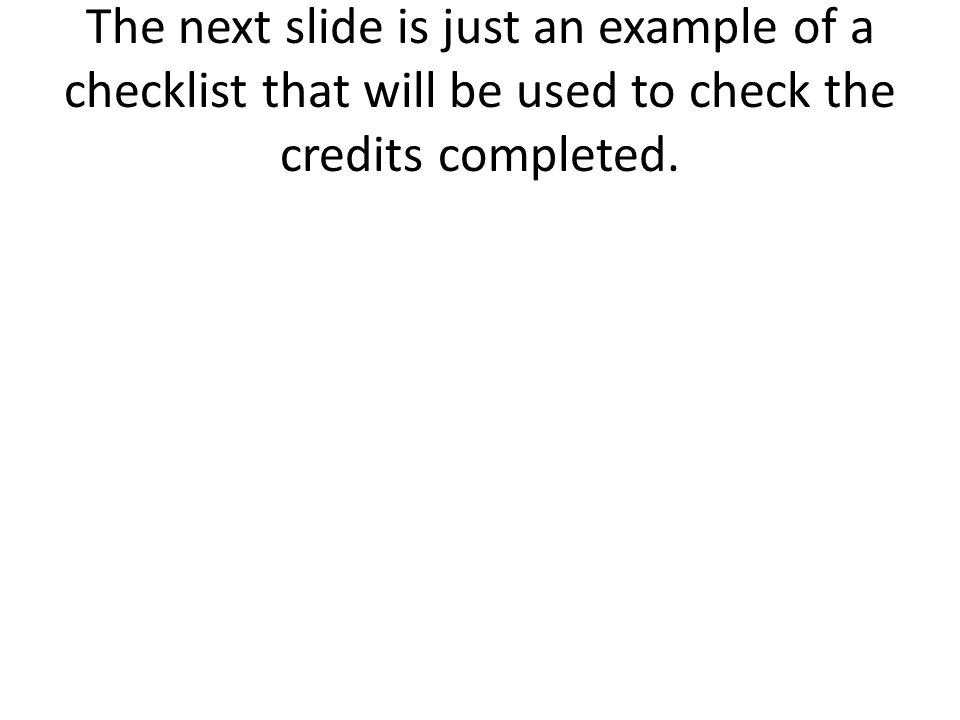 The next slide is just an example of a checklist that will be used to check the credits completed.