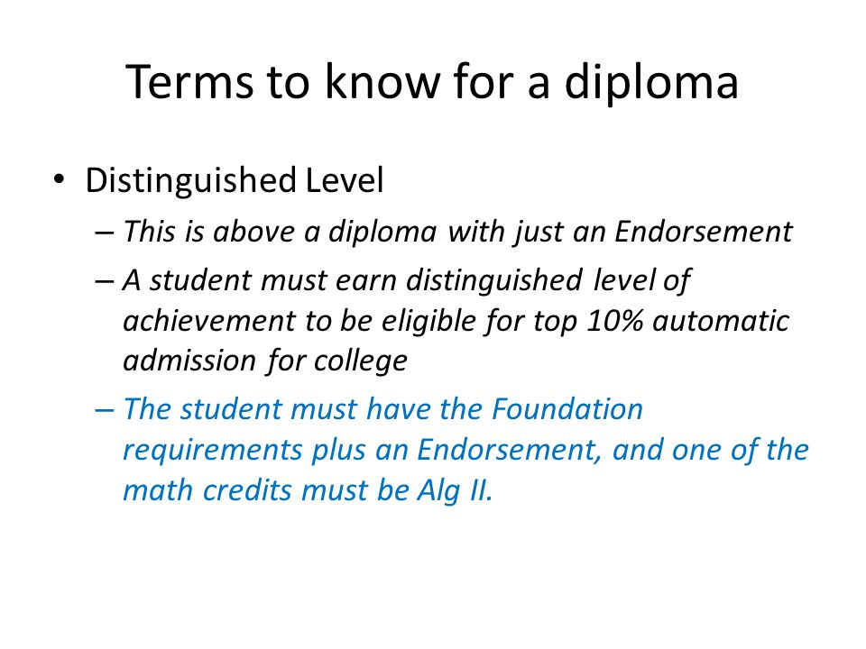 Terms to know for a diploma Distinguished Level – This is above a diploma with just an Endorsement – A student must earn distinguished level of achievement to be eligible for top 10% automatic admission for college – The student must have the Foundation requirements plus an Endorsement, and one of the math credits must be Alg II.
