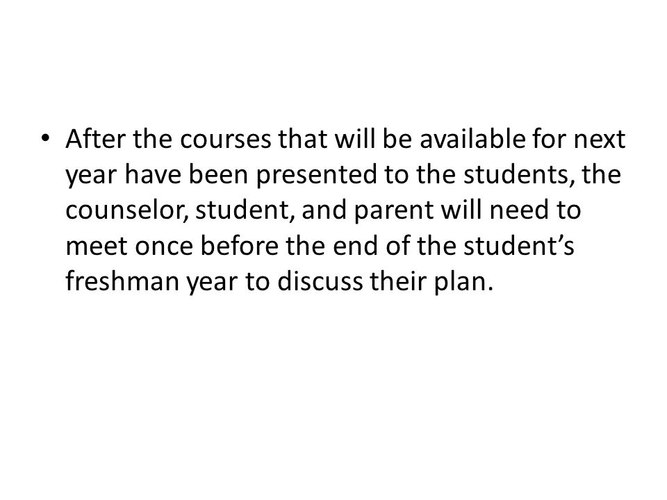 After the courses that will be available for next year have been presented to the students, the counselor, student, and parent will need to meet once before the end of the student's freshman year to discuss their plan.
