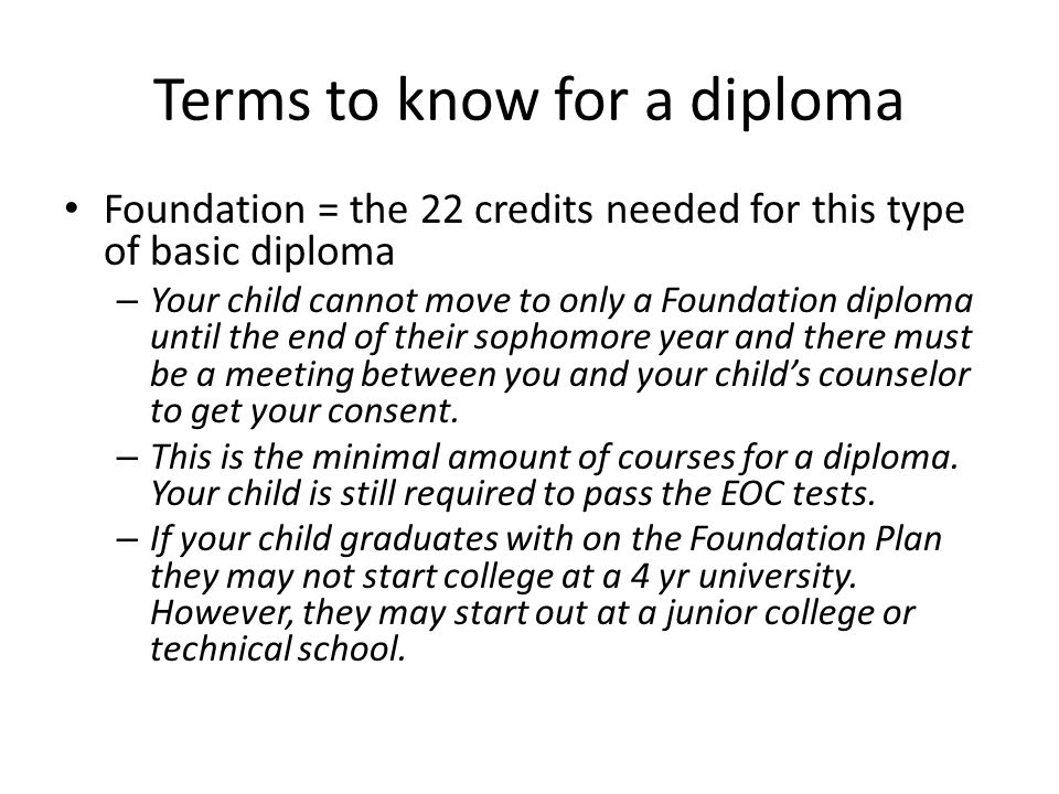 Terms to know for a diploma Foundation = the 22 credits needed for this type of basic diploma – Your child cannot move to only a Foundation diploma until the end of their sophomore year and there must be a meeting between you and your child's counselor to get your consent.