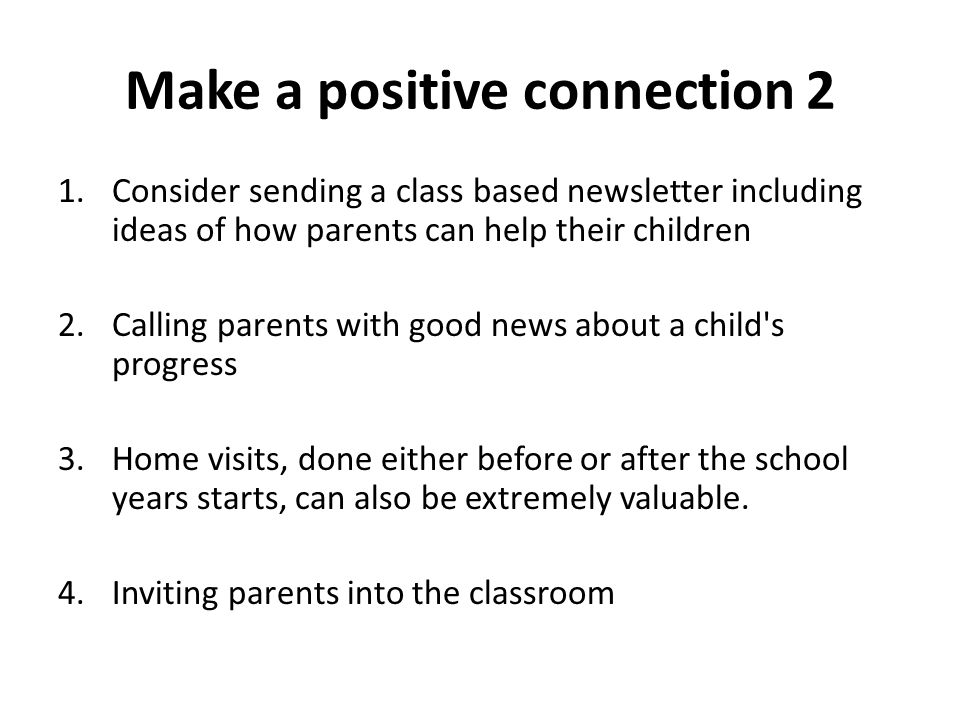 Make a positive connection 2 1.Consider sending a class based newsletter including ideas of how parents can help their children 2.Calling parents with good news about a child s progress 3.Home visits, done either before or after the school years starts, can also be extremely valuable.