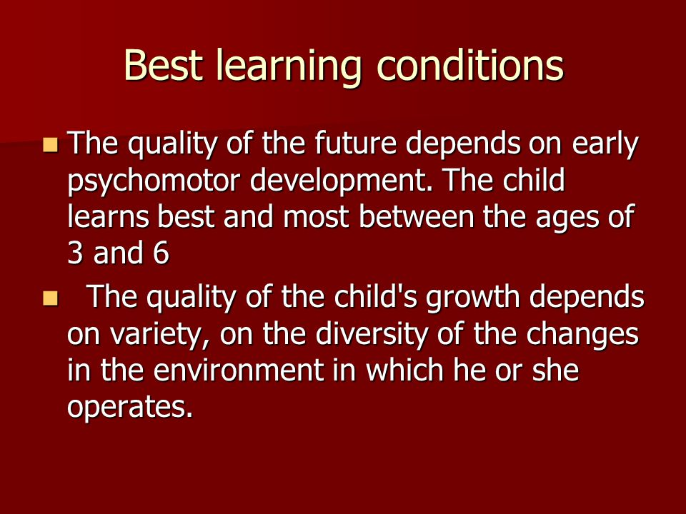 Best learning conditions The quality of the future depends on early psychomotor development. The child learns best and most between the ages of 3 and