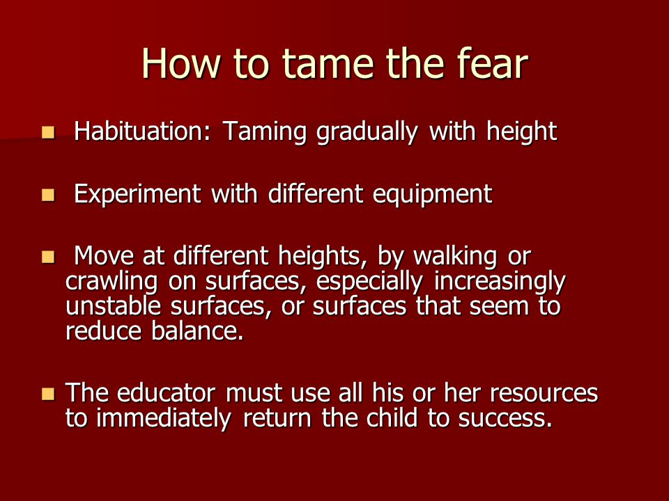 How to tame the fear Habituation: Taming gradually with height Habituation: Taming gradually with height Experiment with different equipment Experiment with different equipment Move at different heights, by walking or crawling on surfaces, especially increasingly unstable surfaces, or surfaces that seem to reduce balance.