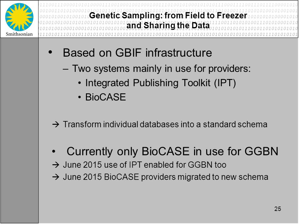 Based on GBIF infrastructure –Two systems mainly in use for providers: Integrated Publishing Toolkit (IPT) BioCASE  Transform individual databases into a standard schema Currently only BioCASE in use for GGBN  June 2015 use of IPT enabled for GGBN too  June 2015 BioCASE providers migrated to new schema 25 Genetic Sampling: from Field to Freezer and Sharing the Data